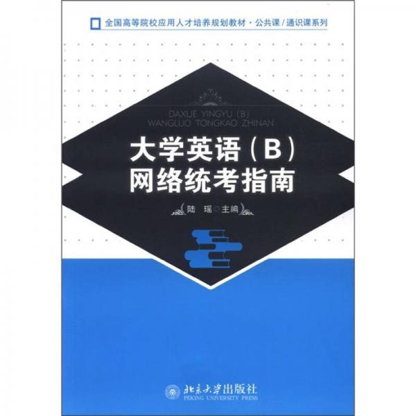 全国高等院校应用人才培养规划教材·公共课·通识课系列:大学英语(B)网络统考指南