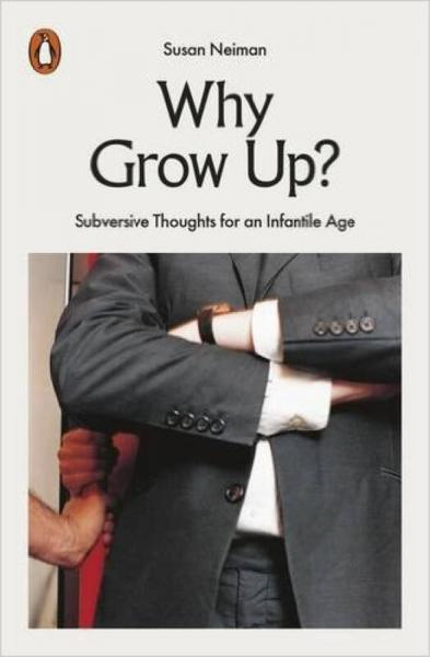 Why Grow Up?:Subversive Thoughts for an Infantil