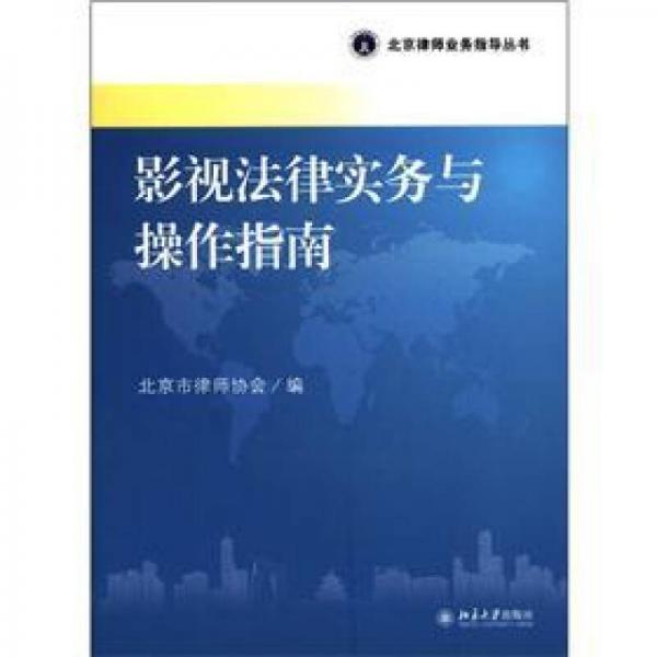 北京律师业务指导丛书:影视法律实务与操作指南