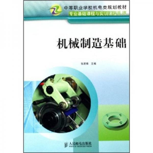 中等职业学校机电类规划教材·专业基础课程与实训课程系列:机械制造基础