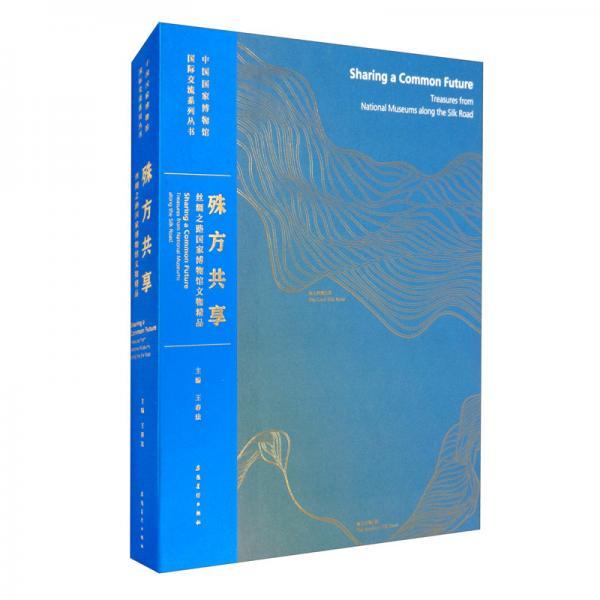 中国国家博物馆国际交流系列丛书殊方共享:丝绸之路国家博物馆文物精品
