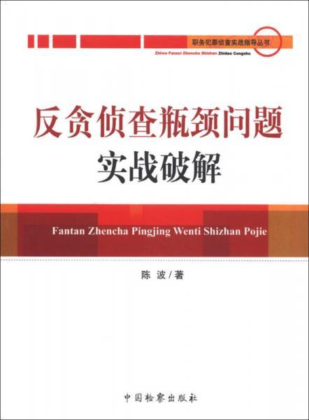 职务犯罪侦查实战指导丛书:反贪侦查瓶颈问题实战破解