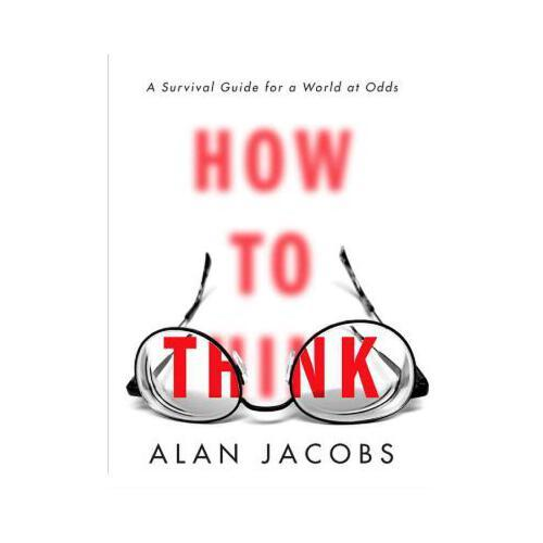How to Think  A Survival Guide for a World at Odds